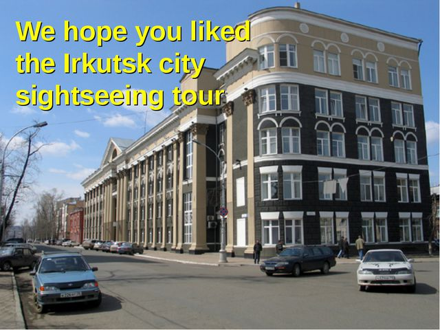 We hope you liked the Irkutsk city sightseeing tour