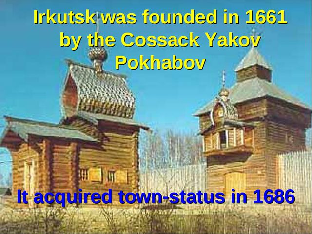Irkutsk was founded in 1661 by the Cossack Yakov Pokhabov It acquired town-st...