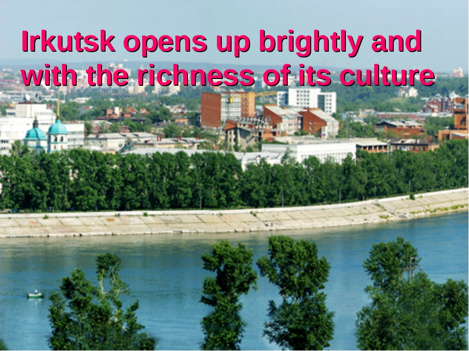 Irkutsk opens up brightly and with the richness of its culture
