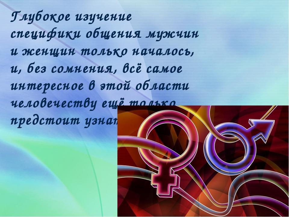 Глубокое изучение специфики общения мужчин и женщин только началось, и, без с...