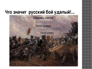 Что значит русский бой удалый!...