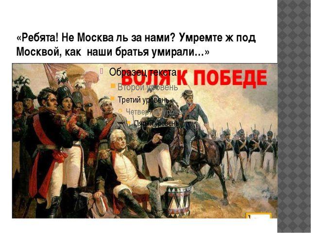 «Ребята! Не Москва ль за нами? Умремте ж под Москвой, как наши братья умирали…»