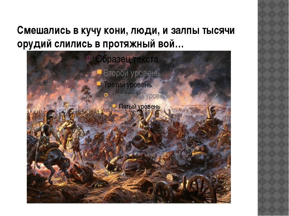 Смешались в кучу кони, люди, и залпы тысячи орудий слились в протяжный вой…