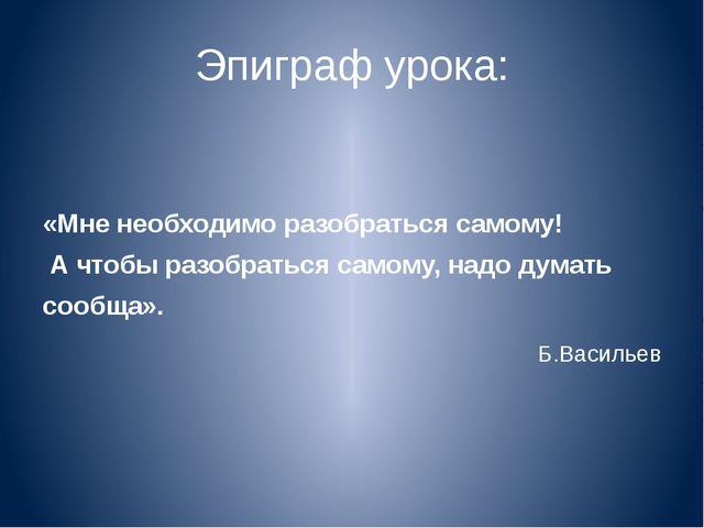 Эпиграф урока: «Мне необходимо разобраться самому! А чтобы разобраться самому...