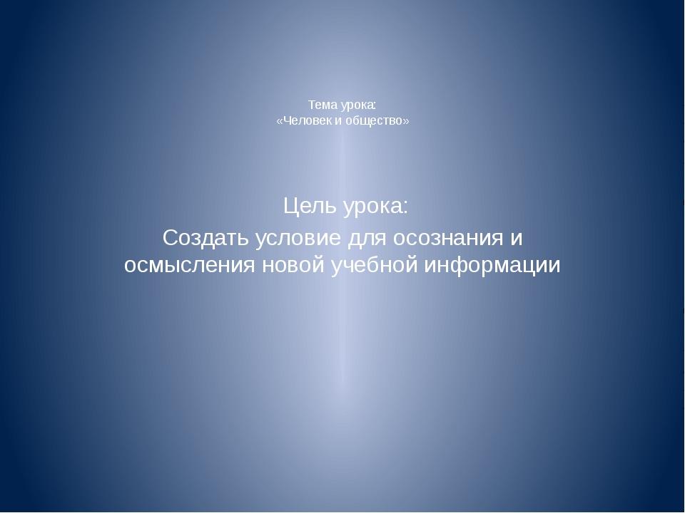 Тема урока: «Человек и общество» Цель урока: Создать условие для осознания и...