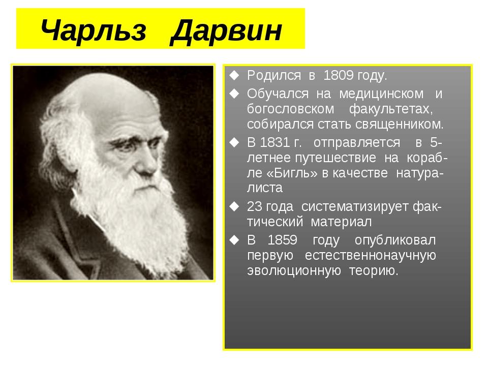 Чарльз Дарвин Родился в 1809 году. Обучался на медицинском и богословском фак...