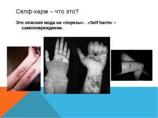 Селф-харм – что это? Это опасная мода на «порезы» . «Self harm» – самоповрежд