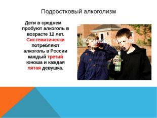 Дети в среднем пробуют алкоголь в возрасте 12 лет. Систематически потребляют