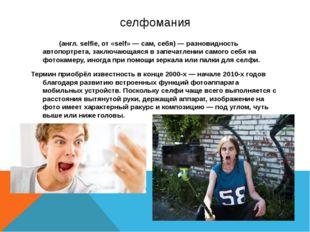селфомания Се́лфи (англ. selfie, от «self» — сам, себя) — разновидность автоп