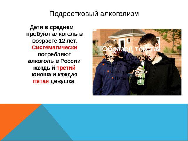 Дети в среднем пробуют алкоголь в возрасте 12 лет. Систематически потребляют...