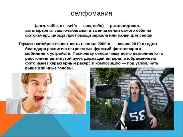селфомания Се́лфи (англ. selfie, от «self» — сам, себя) — разновидность автоп...