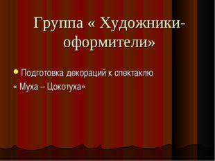 Группа « Художники-оформители» Подготовка декораций к спектаклю « Муха – Цок