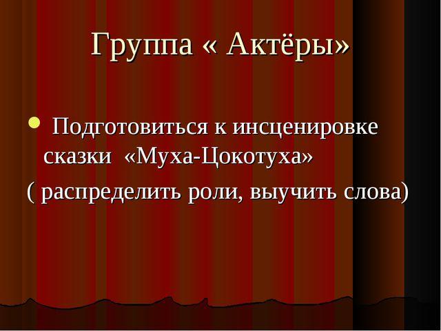 Группа « Актёры» Подготовиться к инсценировке сказки «Муха-Цокотуха» ( распре...