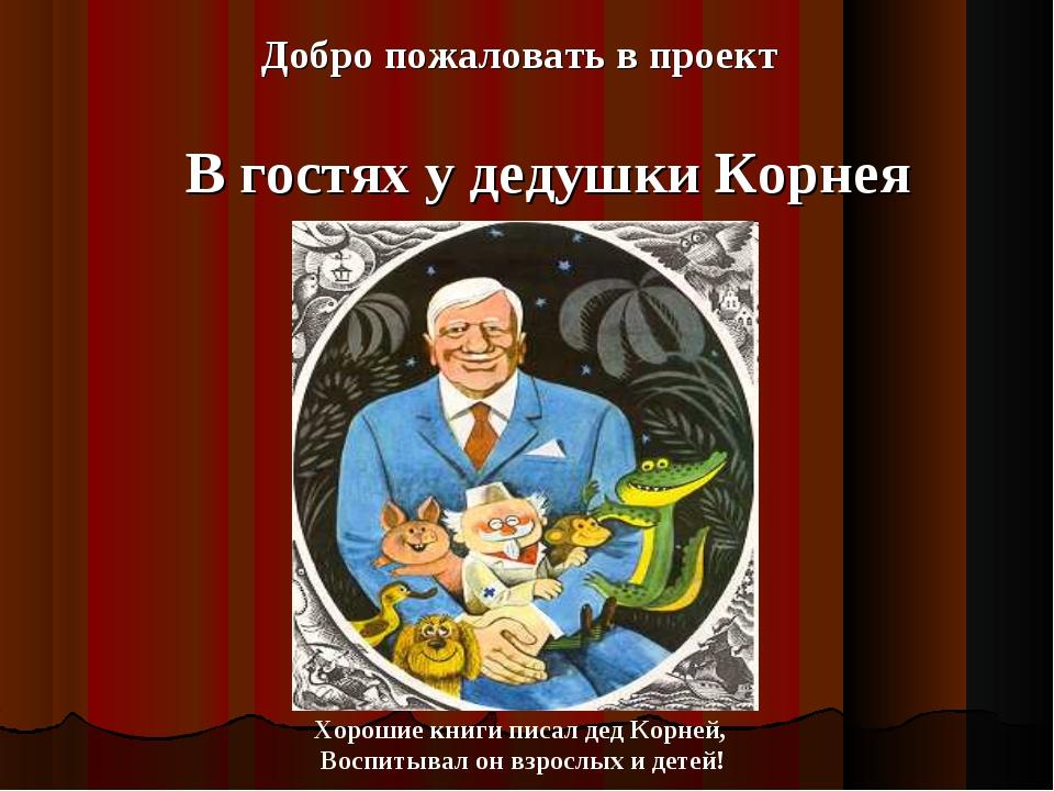 Добро пожаловать в проект В гостях у дедушки Корнея Хорошие книги писал дед...