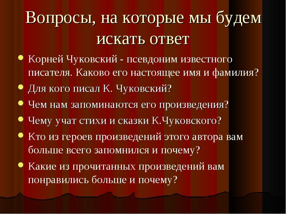 Вопросы, на которые мы будем искать ответ Корней Чуковский - псевдоним извест...