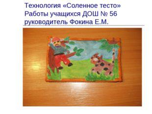 Технология «Соленное тесто» Работы учащихся ДОШ № 56 руководитель Фокина Е.М.