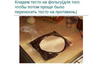 Кладем тесто на фольгу(для того чтобы потом проще было переносить тесто на пр