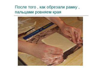 После того , как обрезали рамку , пальцами ровняем края