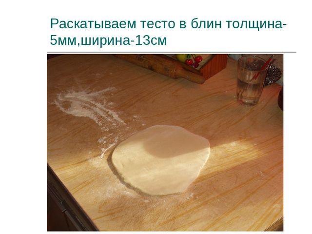Раскатываем тесто в блин толщина-5мм,ширина-13см