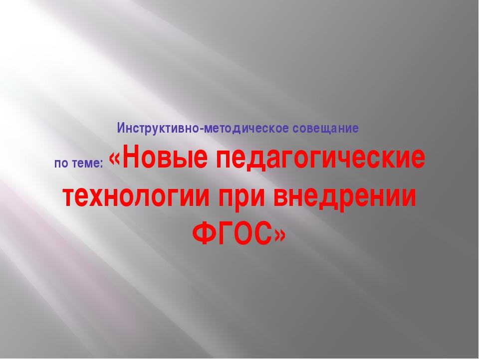 Инструктивно-методическое совещание по теме: «Новые педагогические технологии...