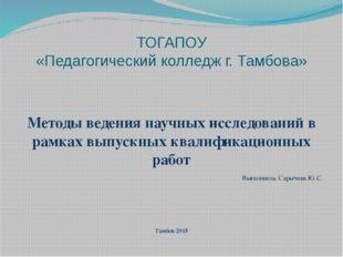 ТОГАПОУ «Педагогический колледж г. Тамбова» Методы ведения научных исследован