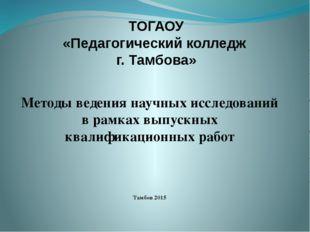 ТОГАОУ «Педагогический колледж г. Тамбова» Методы ведения научных исследовани