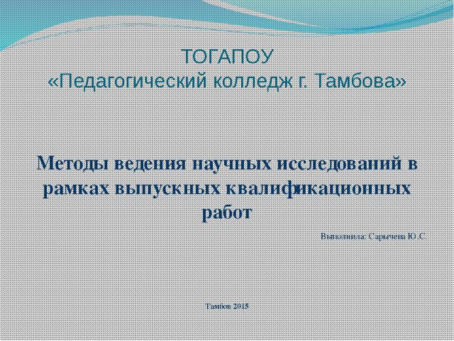 ТОГАПОУ «Педагогический колледж г. Тамбова» Методы ведения научных исследован...