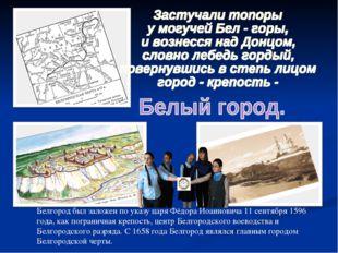 Белгород был заложен по указу царя Фёдора Иоанновича 11 сентября 1596 года, к