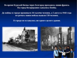 Во время Курской битвы через Белгород проходила линия фронта. На город беспре
