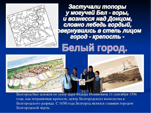 Белгород был заложен по указу царя Фёдора Иоанновича 11 сентября 1596 года, к...