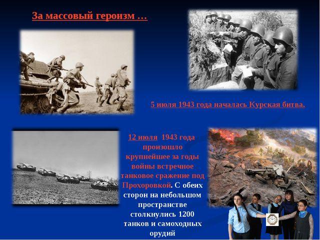 За массовый героизм … 5 июля 1943 года началась Курская битва. 12 июля 1943 г...
