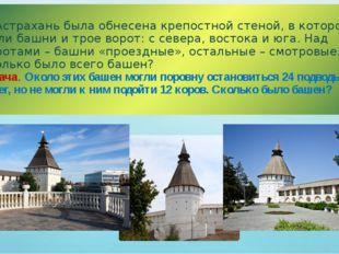 г. Астрахань была обнесена крепостной стеной, в которой были башни и трое вор