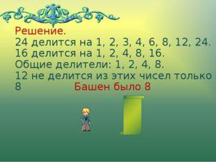 Решение. 24 делится на 1, 2, 3, 4, 6, 8, 12, 24. 16 делится на 1, 2, 4, 8, 16