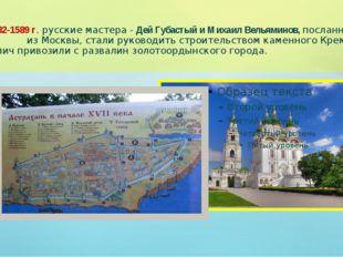 В 1582-1589 г. русские мастера - Дей Губастый и Михаил Вельяминов, посланные