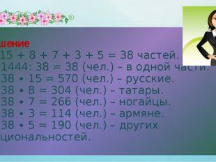 Решение 1) 15 + 8 + 7 + 3 + 5 = 38 частей. 2) 1444: 38 = 38 (чел.) – в одной