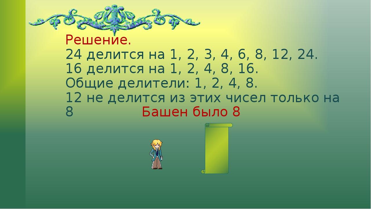 Решение. 24 делится на 1, 2, 3, 4, 6, 8, 12, 24. 16 делится на 1, 2, 4, 8, 16...