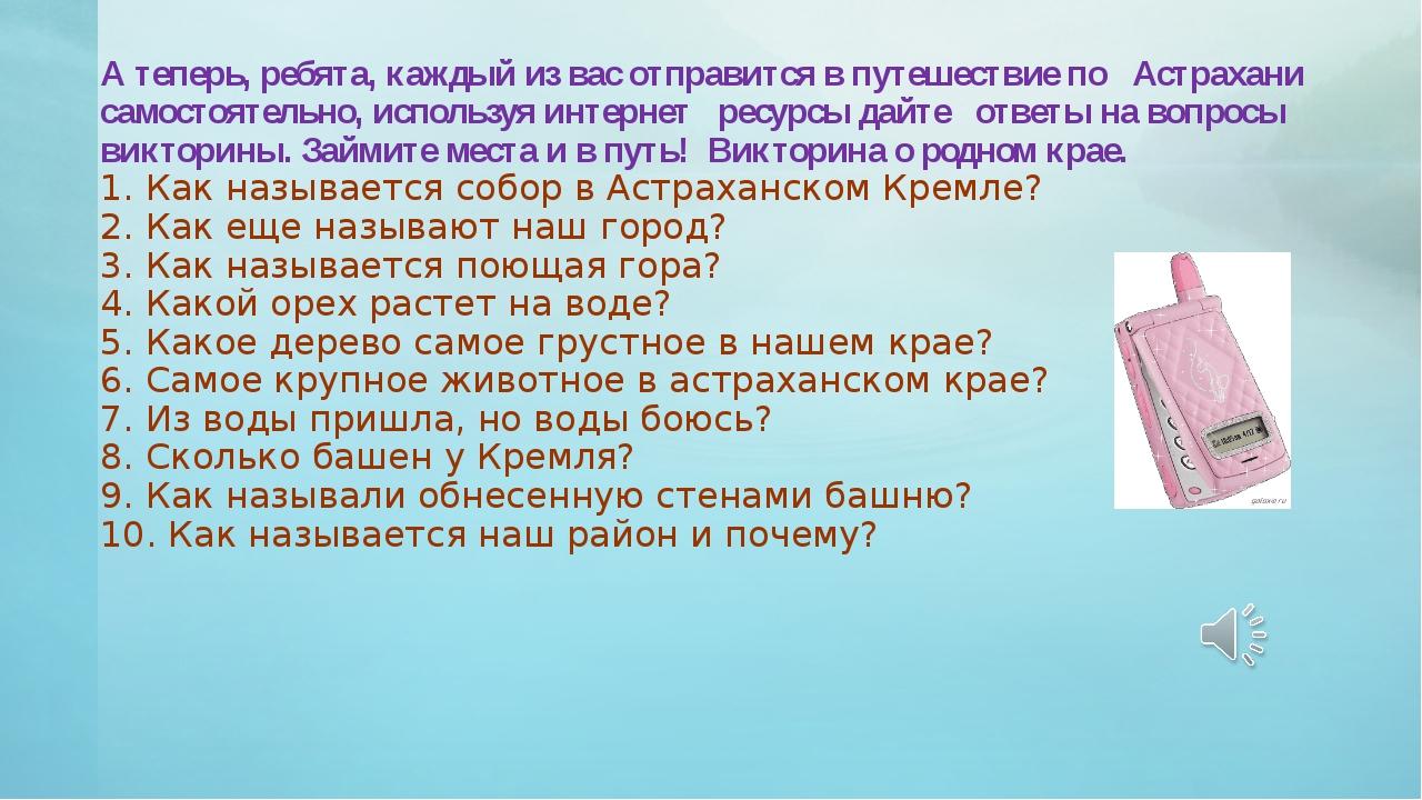 А теперь, ребята, каждый из вас отправится в путешествие по Астрахани самосто...