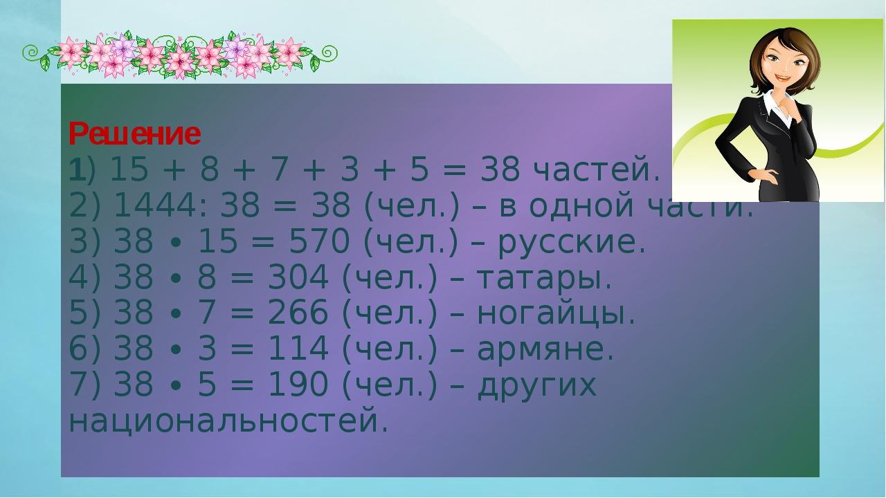 Решение 1) 15 + 8 + 7 + 3 + 5 = 38 частей. 2) 1444: 38 = 38 (чел.) – в одной...
