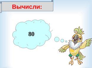 Вычисли: 3 = 240 80