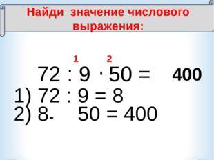 72 : 9 50 = 1 2 400 Найди значение числового выражения: 1) 72 : 9 = 8 2) 8 5