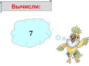 9 =63 7 Вычисли: