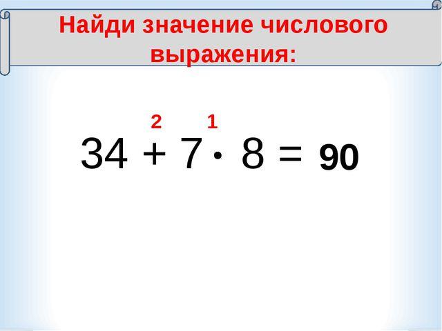 34 + 7 8 = 1 2 90 Найди значение числового выражения:
