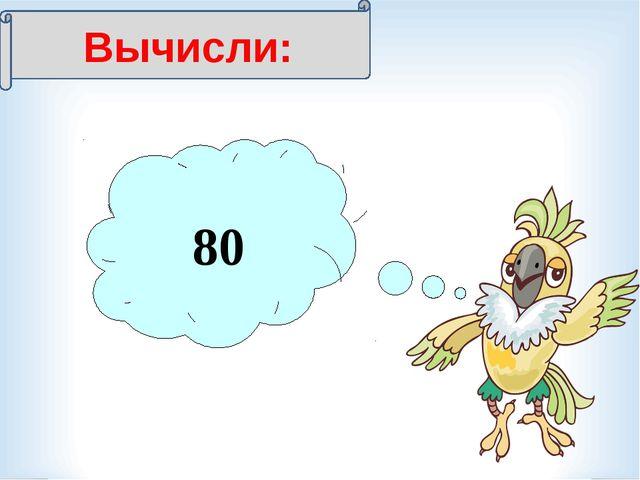 Вычисли: 7 = 560 80