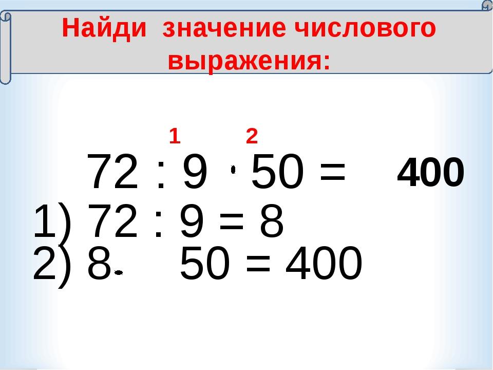 72 : 9 50 = 1 2 400 Найди значение числового выражения: 1) 72 : 9 = 8 2) 8 5...
