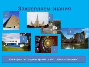 Закрепляем знания 1 2 3 4 5 Какое средство создания архитектурного образа отс