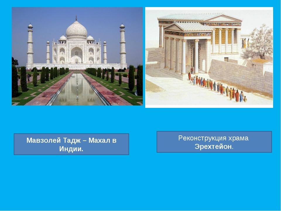 Мавзолей Тадж – Махал в Индии. Реконструкция храма Эрехтейон.