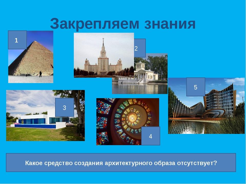 Закрепляем знания 1 2 3 4 5 Какое средство создания архитектурного образа отс...
