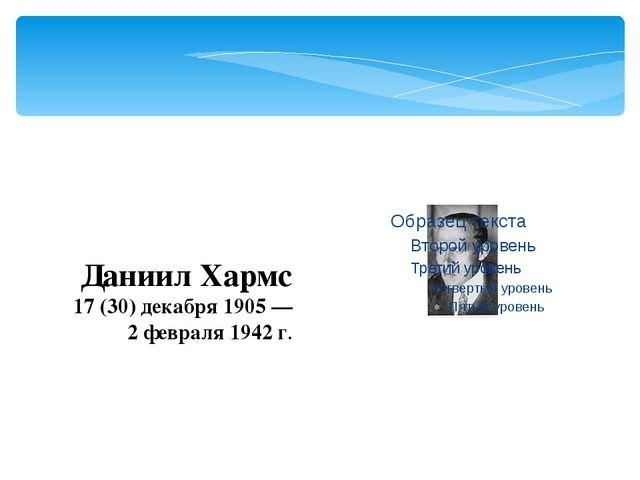 Даниил Хармс 17(30) декабря 1905— 2 февраля 1942 г.