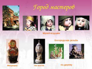 Город мастеров Музей игрушки  Матрешка  Богородская резьба  по дереву по к