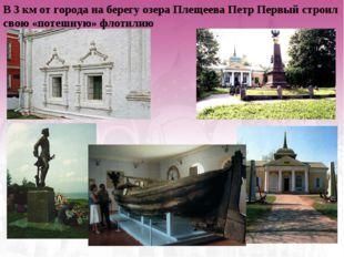 В 3 км от города на берегу озера Плещеева Петр Первый строил свою «потешную»